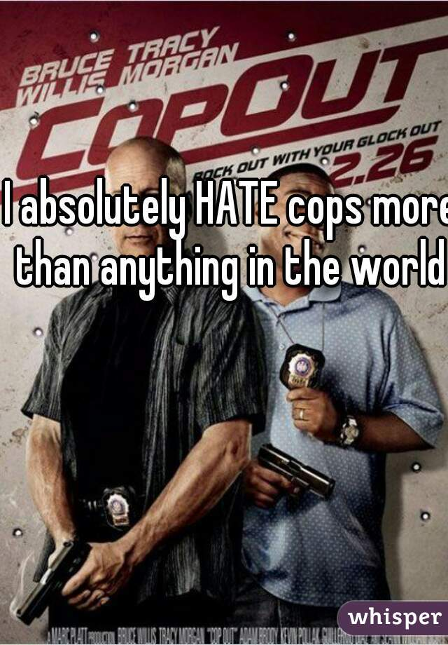 I absolutely HATE cops more than anything in the world