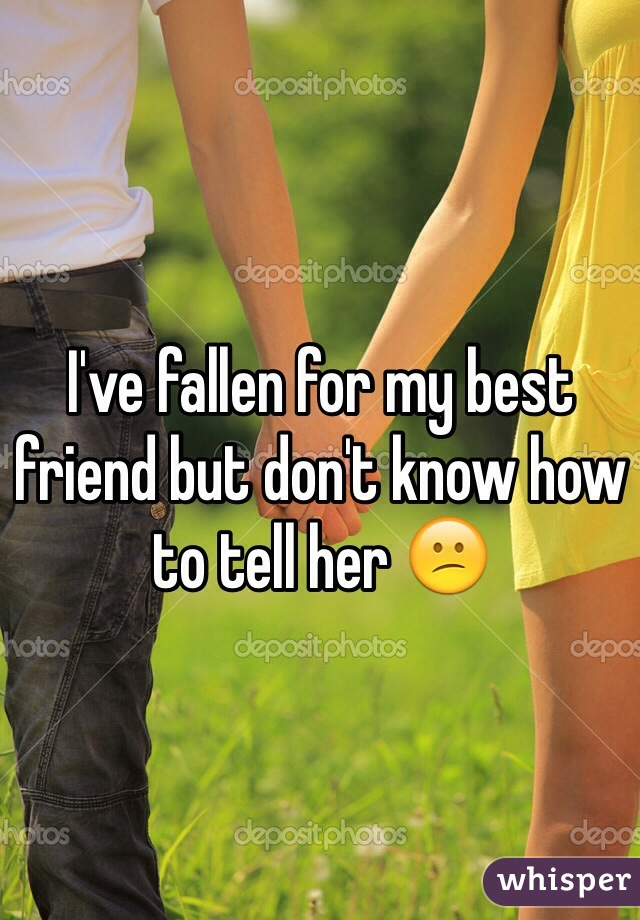 I've fallen for my best friend but don't know how to tell her 😕