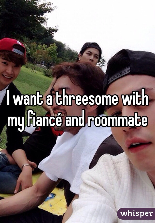 I want a threesome with my fiancé and roommate