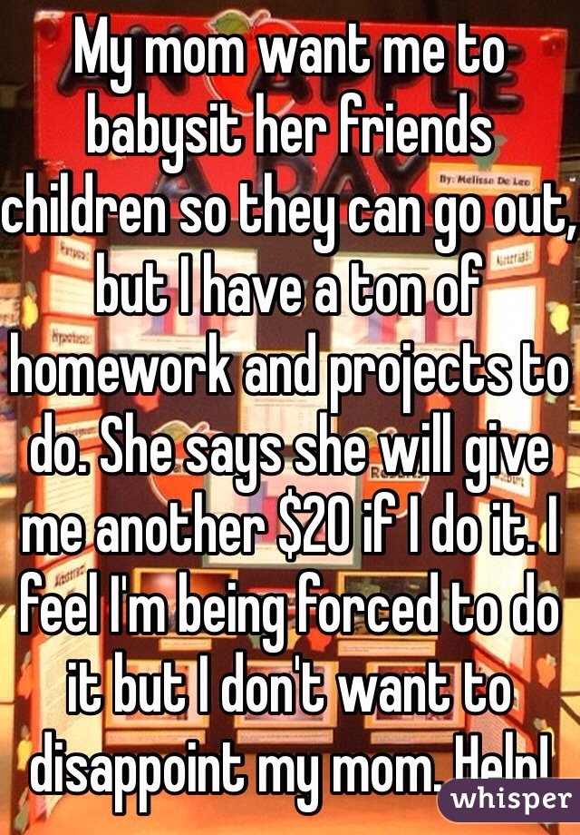 My mom want me to babysit her friends children so they can go out, but I have a ton of homework and projects to do. She says she will give me another $20 if I do it. I feel I'm being forced to do it but I don't want to disappoint my mom. Help!