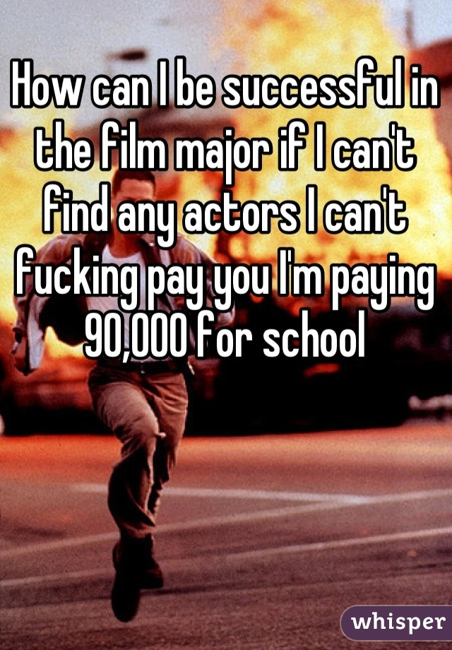 How can I be successful in the film major if I can't find any actors I can't fucking pay you I'm paying 90,000 for school