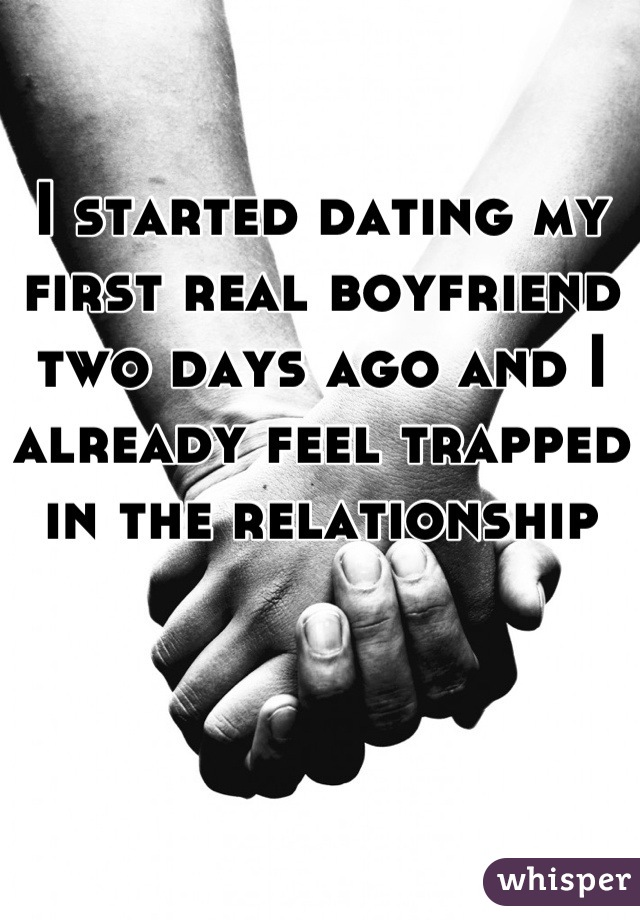 I started dating my first real boyfriend two days ago and I already feel trapped in the relationship