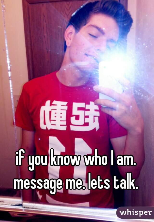 if you know who I am. message me. lets talk.
