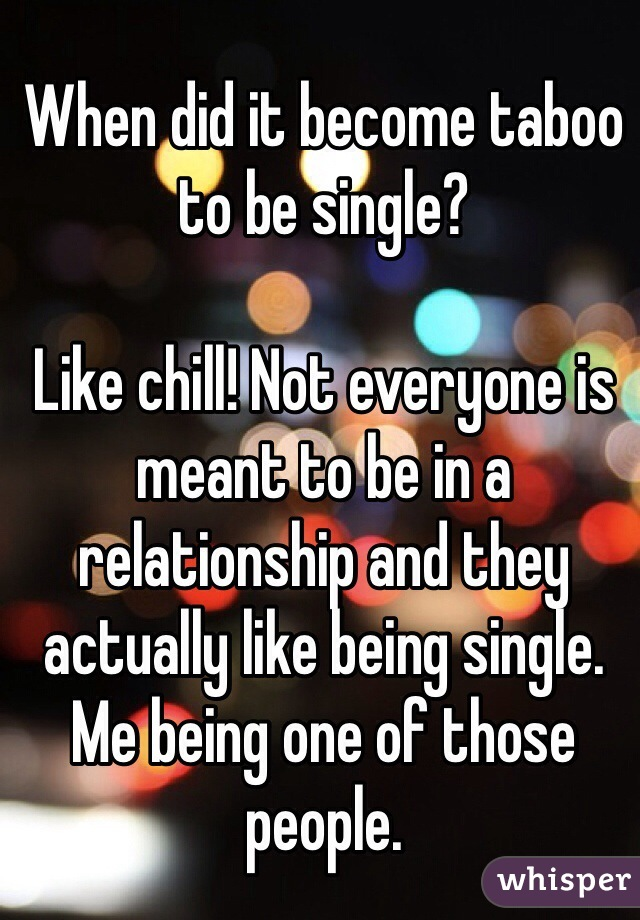 When did it become taboo to be single?  Like chill! Not everyone is meant to be in a relationship and they actually like being single. Me being one of those people.