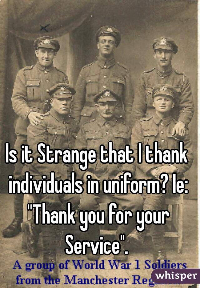 "Is it Strange that I thank individuals in uniform? Ie: ""Thank you for your Service""."