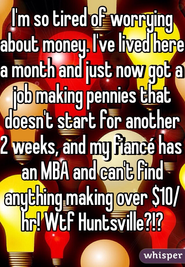 I'm so tired of worrying about money. I've lived here a month and just now got a job making pennies that doesn't start for another 2 weeks, and my fiancé has an MBA and can't find anything making over $10/hr! Wtf Huntsville?!?