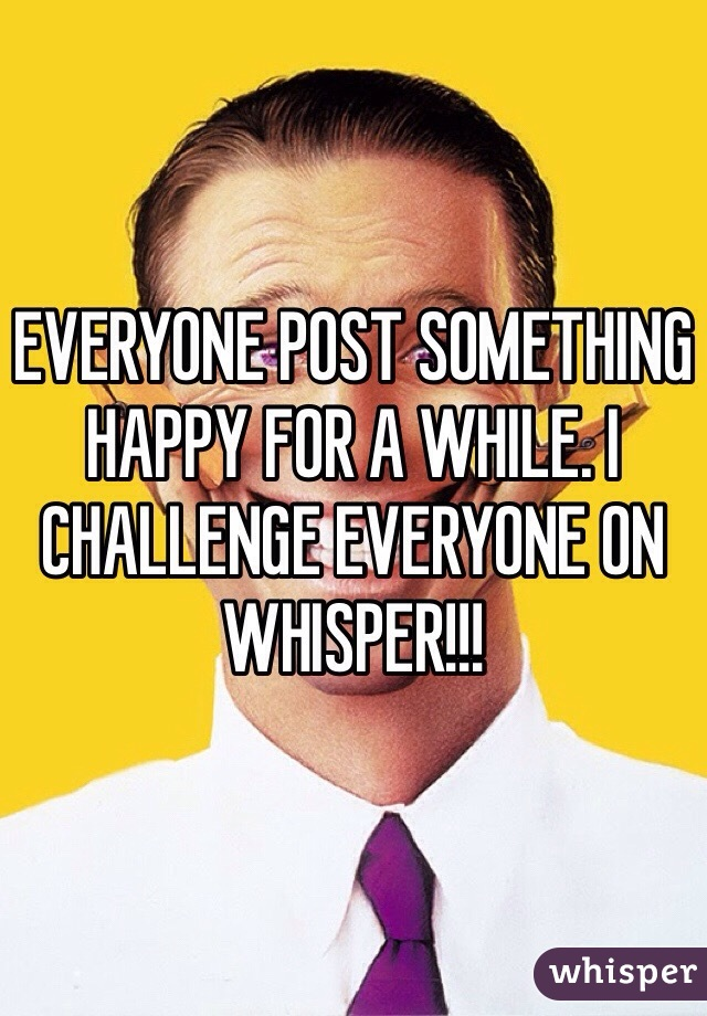 EVERYONE POST SOMETHING HAPPY FOR A WHILE. I CHALLENGE EVERYONE ON WHISPER!!!