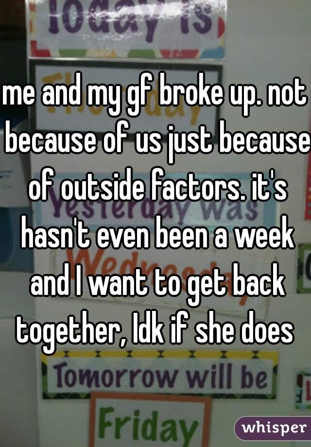 me and my gf broke up. not because of us just because of outside factors. it's hasn't even been a week and I want to get back together, Idk if she does