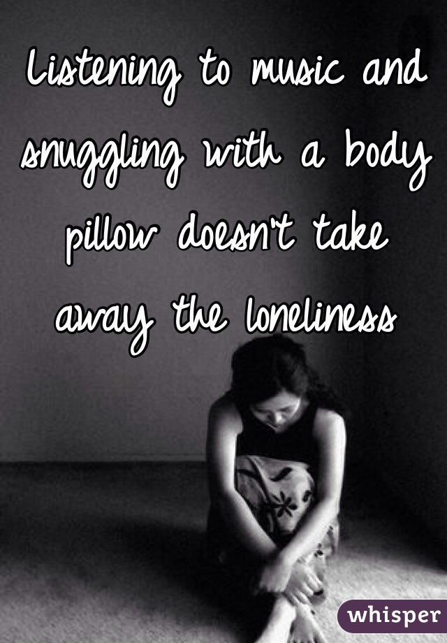 Listening to music and snuggling with a body pillow doesn't take away the loneliness