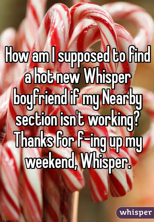 How am I supposed to find a hot new Whisper boyfriend if my Nearby section isn't working?  Thanks for f-ing up my weekend, Whisper.