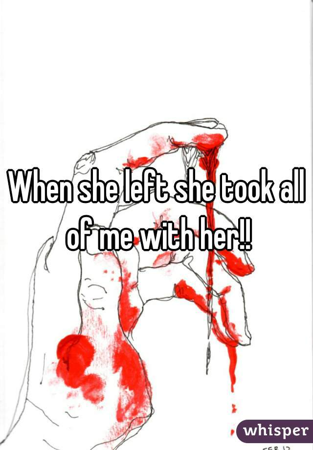 When she left she took all of me with her!!