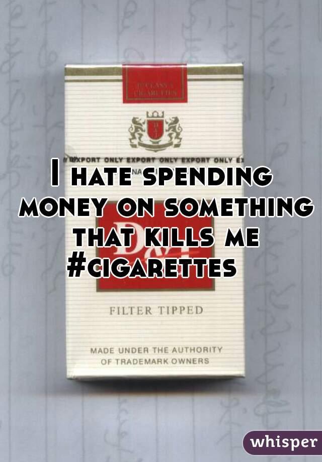 I hate spending money on something that kills me #cigarettes