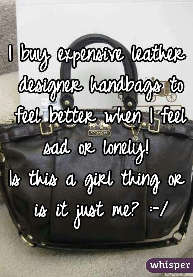 I buy expensive leather designer handbags to feel better when I feel sad or lonely!   Is this a girl thing or is it just me? :-/