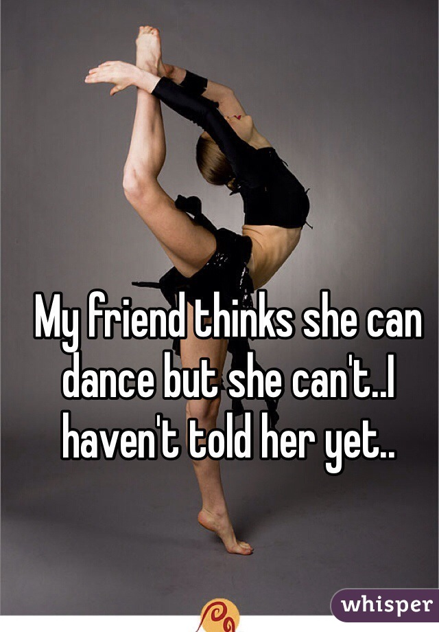My friend thinks she can dance but she can't..I haven't told her yet..