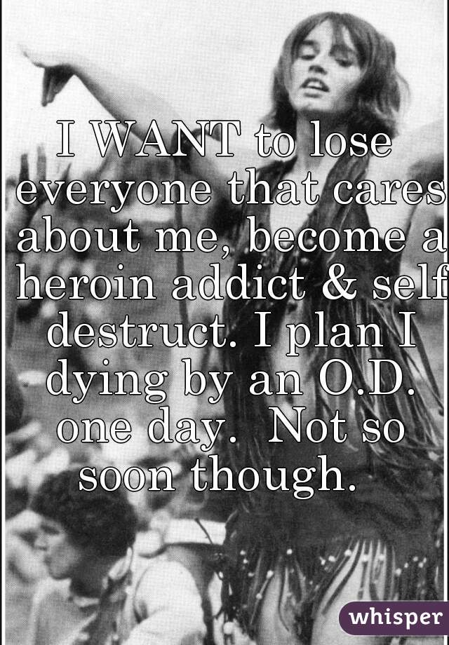 I WANT to lose everyone that cares about me, become a heroin addict & self destruct. I plan I dying by an O.D. one day.  Not so soon though.