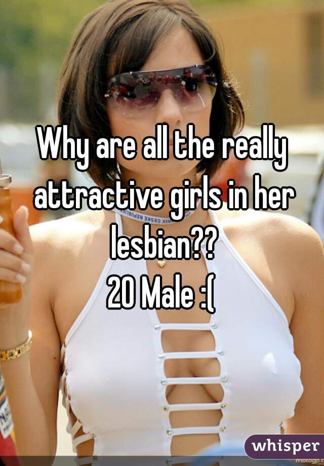 Why are all the really attractive girls in her lesbian?? 20 Male :(