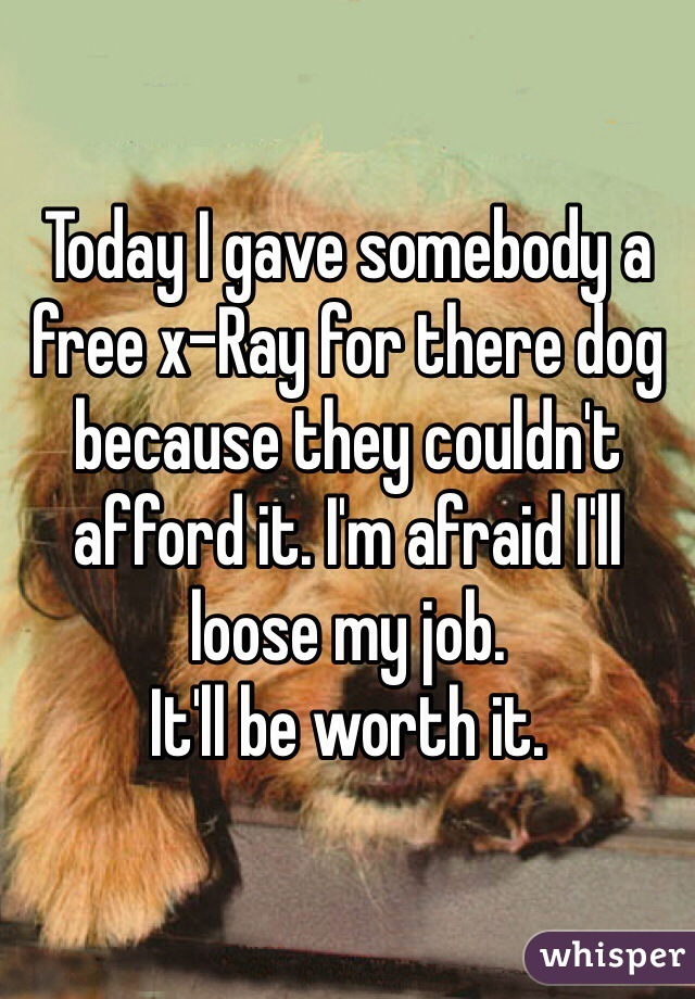 Today I gave somebody a free x-Ray for there dog because they couldn't afford it. I'm afraid I'll loose my job.  It'll be worth it.