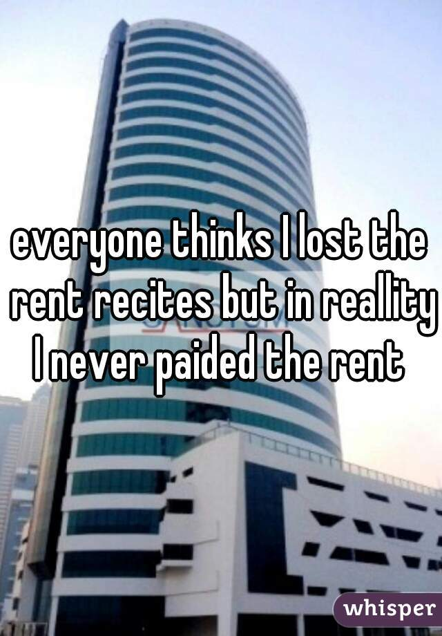 everyone thinks I lost the rent recites but in reallity I never paided the rent