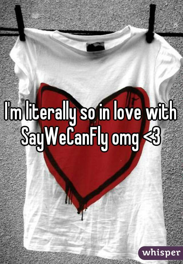 I'm literally so in love with SayWeCanFly omg <3