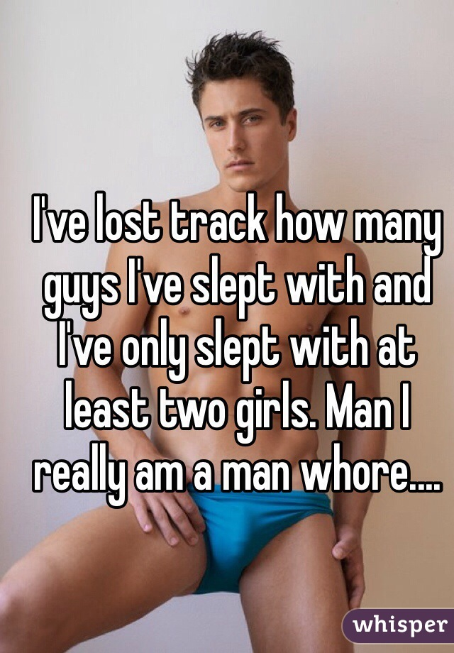 I've lost track how many guys I've slept with and I've only slept with at least two girls. Man I really am a man whore....
