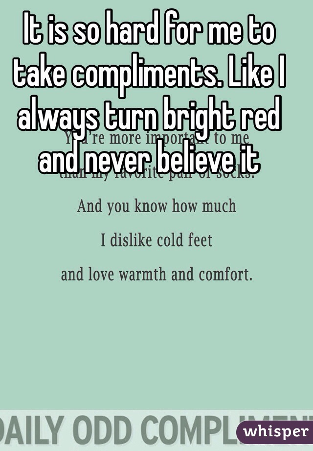 It is so hard for me to take compliments. Like I always turn bright red and never believe it