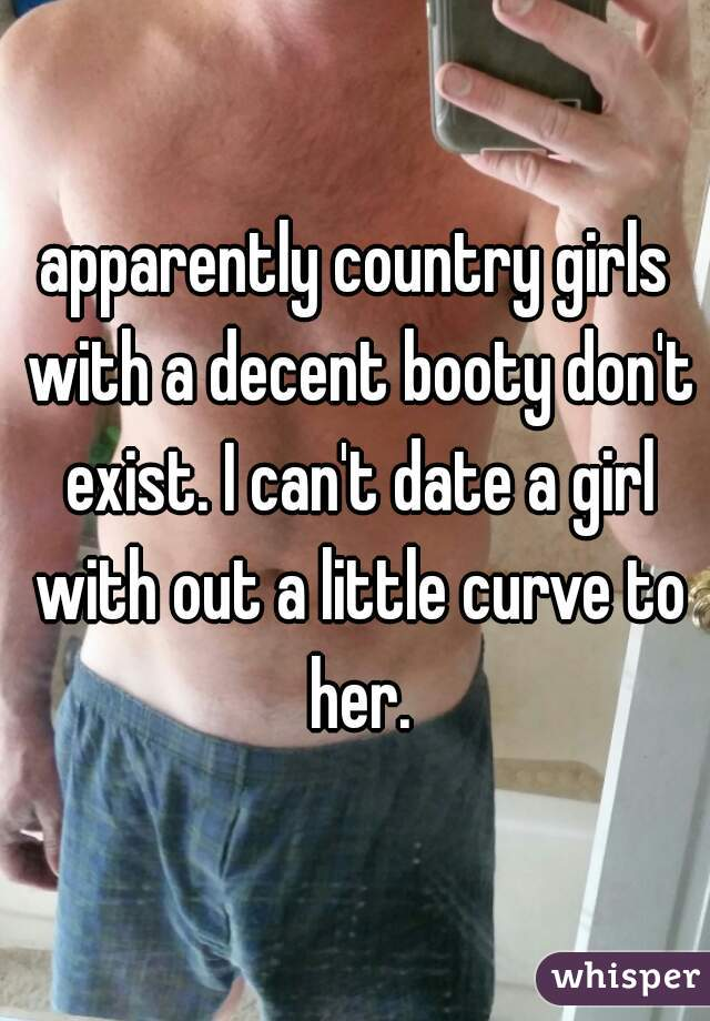 apparently country girls with a decent booty don't exist. I can't date a girl with out a little curve to her.