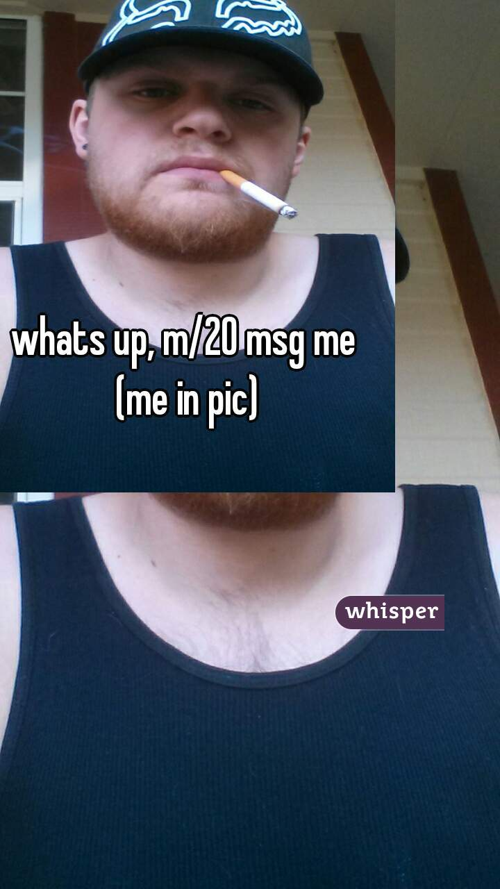 whats up, m/20 msg me (me in pic)