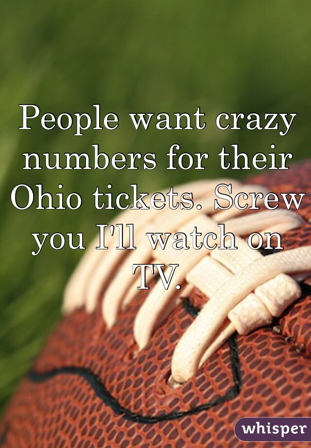 People want crazy numbers for their Ohio tickets. Screw you I'll watch on TV.