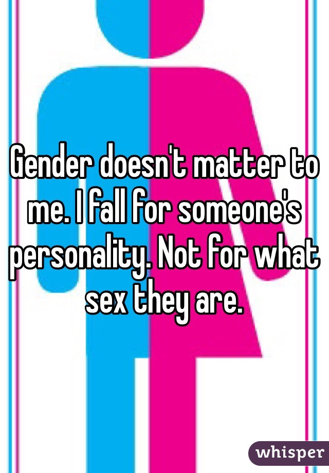 Gender doesn't matter to me. I fall for someone's personality. Not for what sex they are.