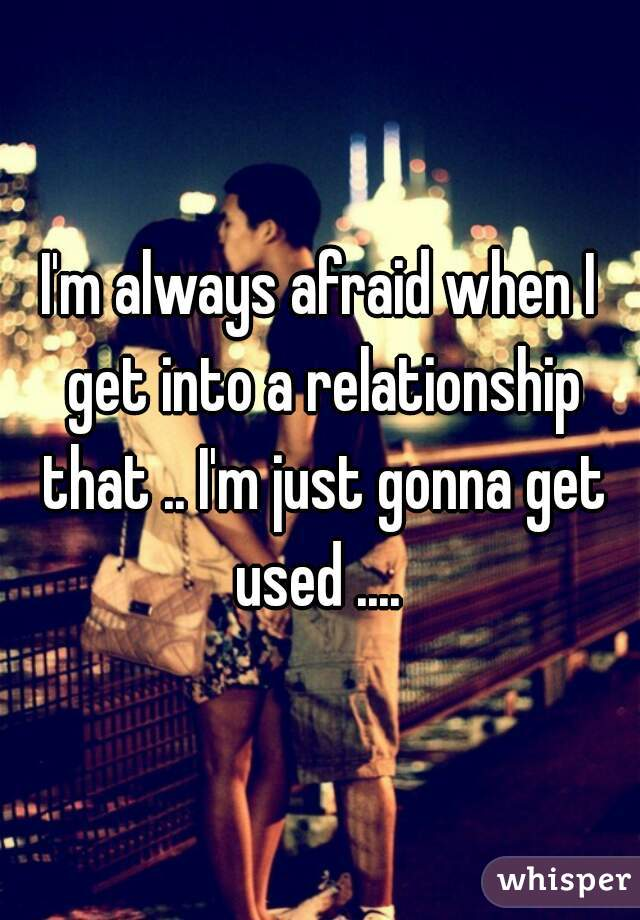 I'm always afraid when I get into a relationship that .. I'm just gonna get used ....