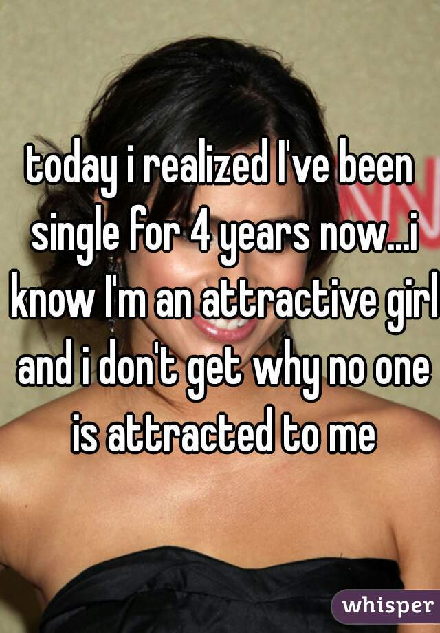 today i realized I've been single for 4 years now...i know I'm an attractive girl and i don't get why no one is attracted to me