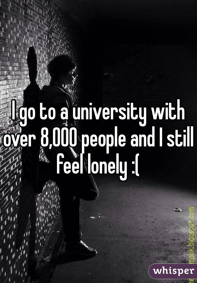 I go to a university with over 8,000 people and I still feel lonely :(