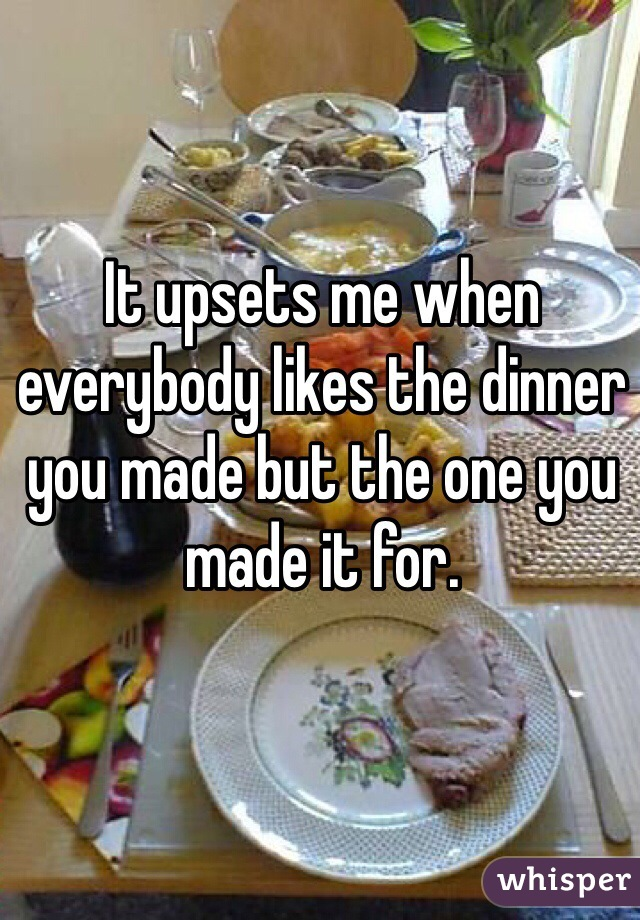 It upsets me when everybody likes the dinner you made but the one you made it for.