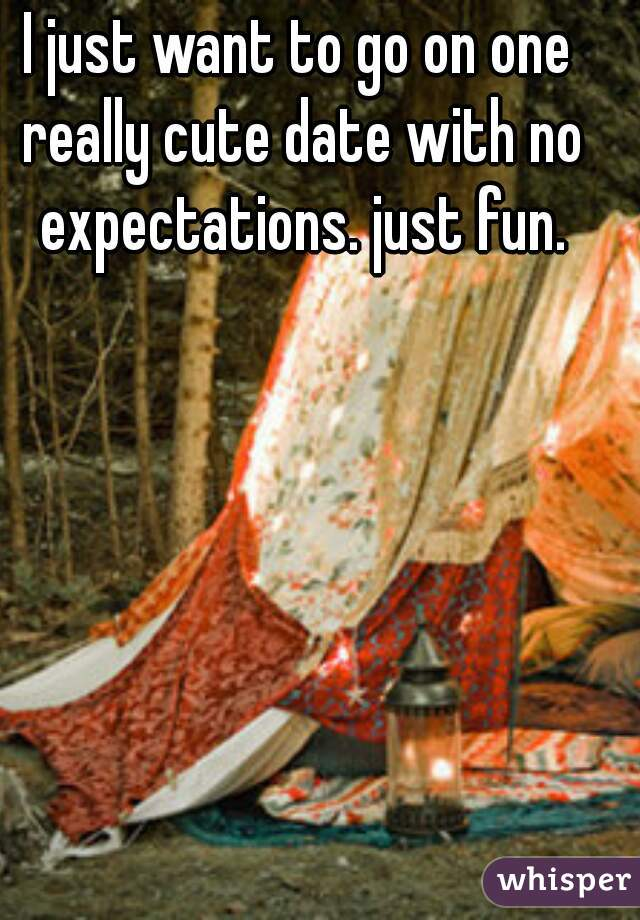 I just want to go on one really cute date with no expectations. just fun.