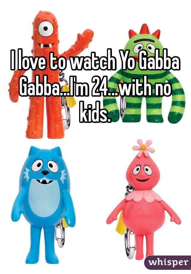 I love to watch Yo Gabba Gabba...I'm 24...with no kids.