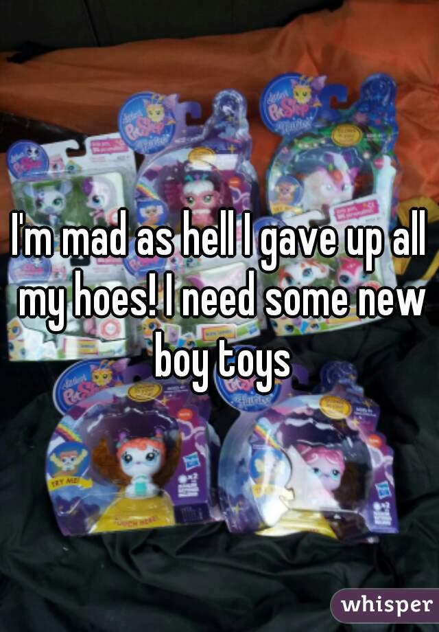 I'm mad as hell I gave up all my hoes! I need some new boy toys