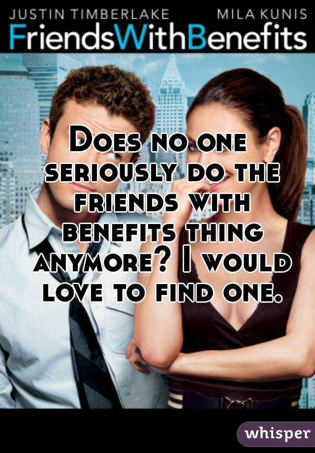 Does no one seriously do the friends with benefits thing anymore? I would love to find one.