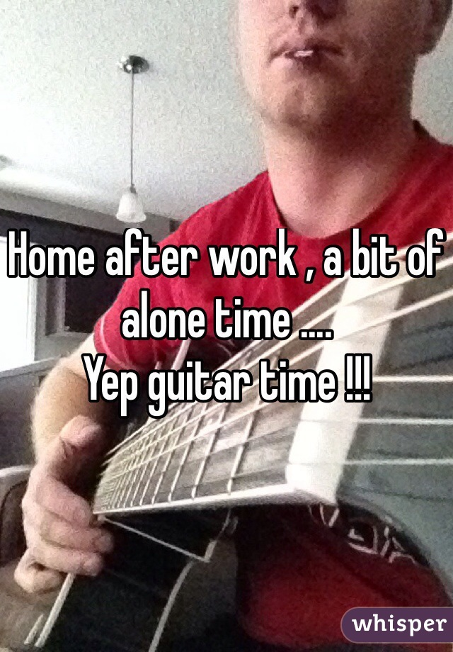 Home after work , a bit of alone time .... Yep guitar time !!!
