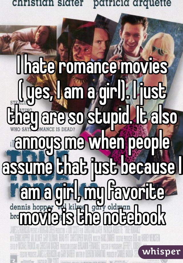 I hate romance movies ( yes, I am a girl). I just they are so stupid. It also annoys me when people assume that just because I am a girl, my favorite movie is the notebook