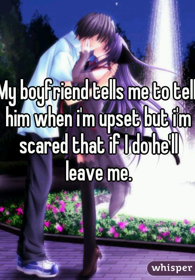 My boyfriend tells me to tell him when i'm upset but i'm scared that if I do he'll leave me.
