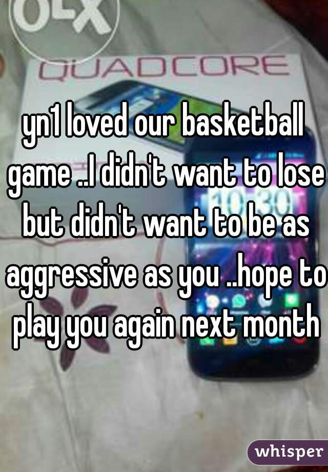 yn1 loved our basketball game ..I didn't want to lose but didn't want to be as aggressive as you ..hope to play you again next month