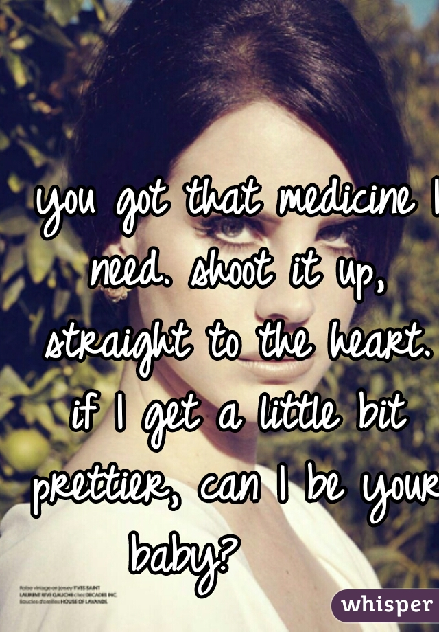 you got that medicine I need. shoot it up, straight to the heart. if I get a little bit prettier, can I be your baby?