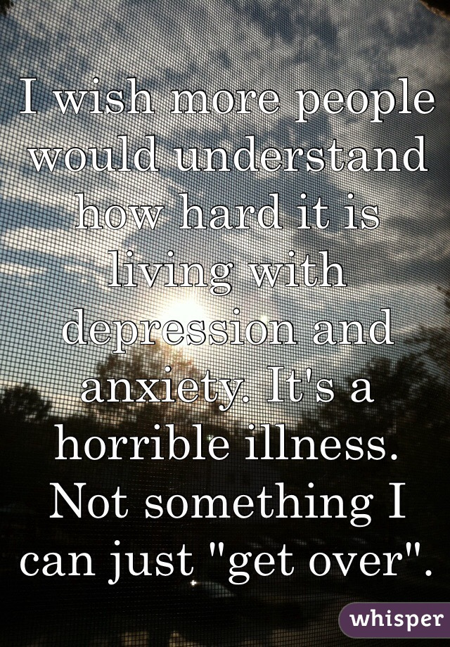 """I wish more people would understand how hard it is living with depression and anxiety. It's a horrible illness. Not something I can just """"get over""""."""