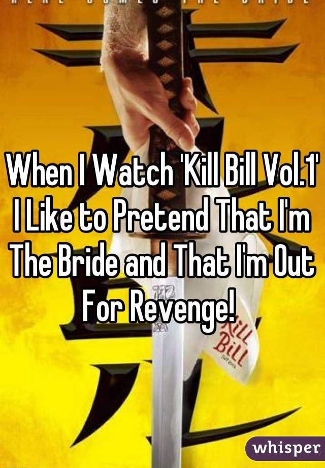 When I Watch 'Kill Bill Vol.1' I Like to Pretend That I'm The Bride and That I'm Out For Revenge!