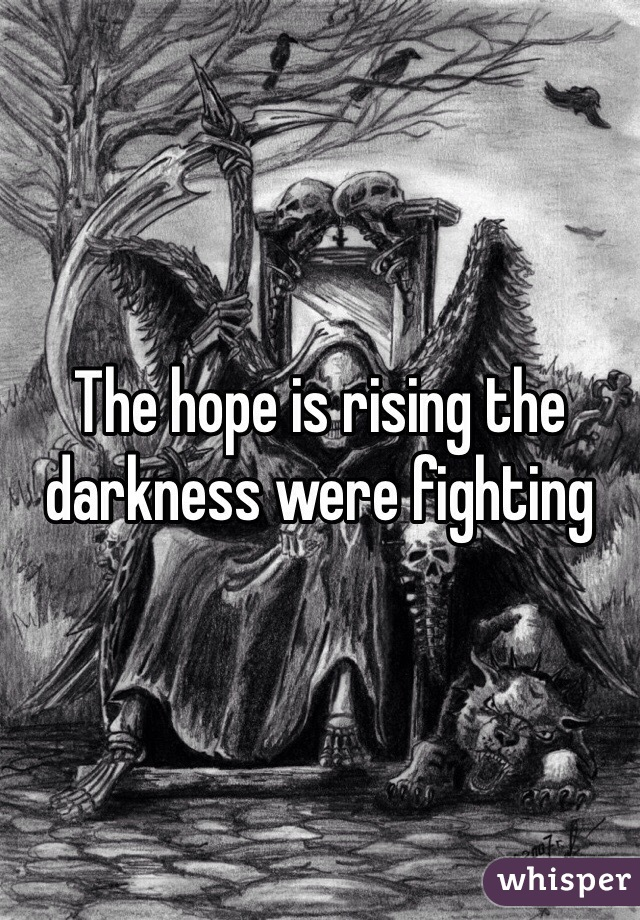 The hope is rising the darkness were fighting