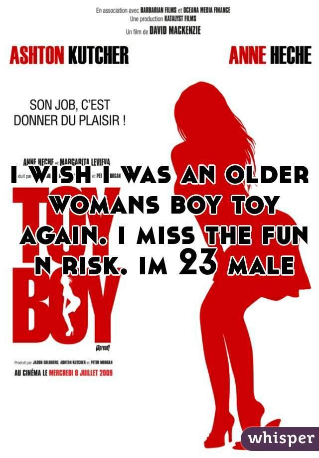 i wish i was an older womans boy toy again. i miss the fun n risk. im 23 male