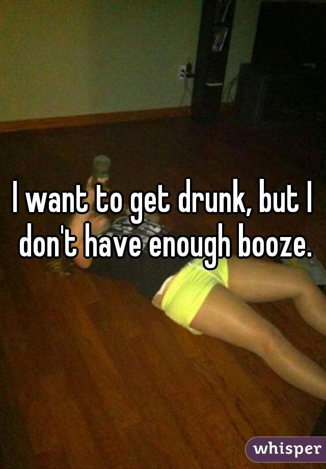 I want to get drunk, but I don't have enough booze.
