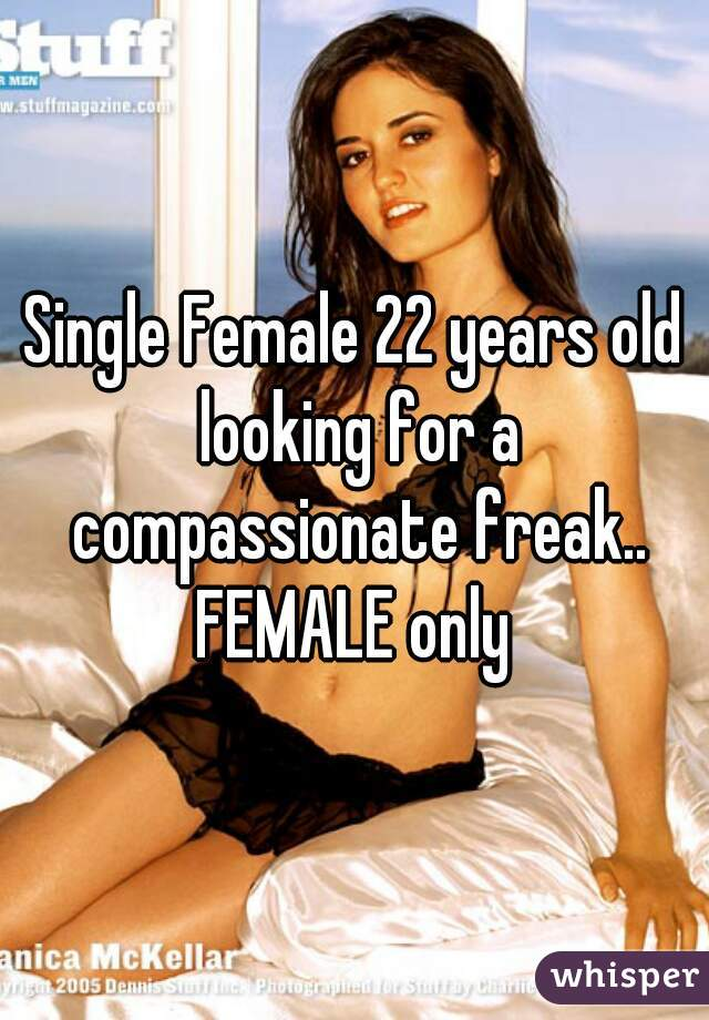 Single Female 22 years old looking for a compassionate freak.. FEMALE only