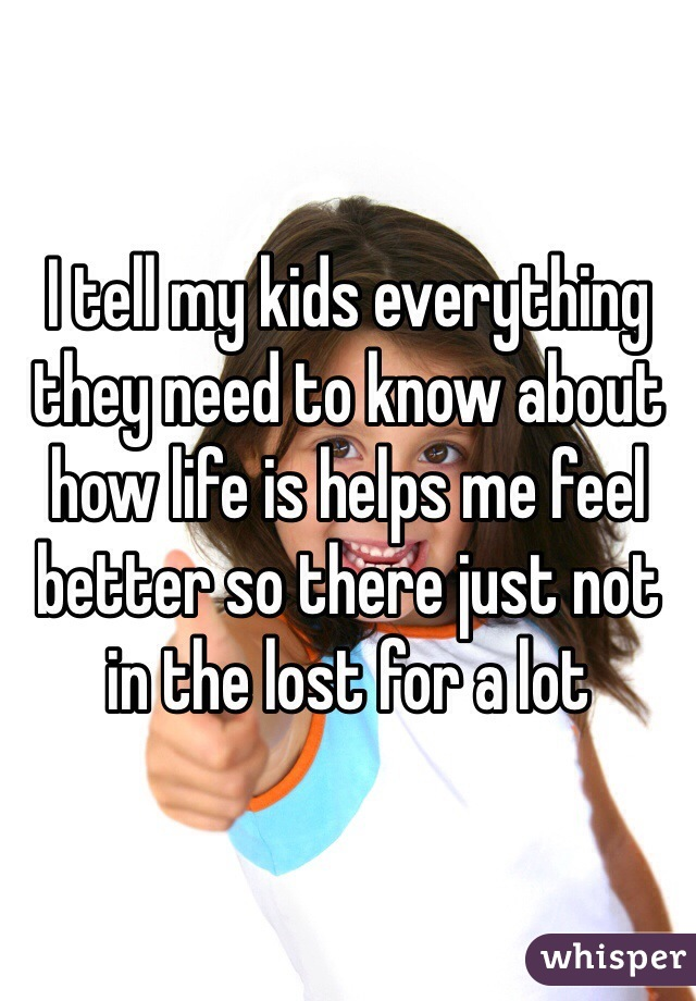 I tell my kids everything they need to know about how life is helps me feel better so there just not in the lost for a lot