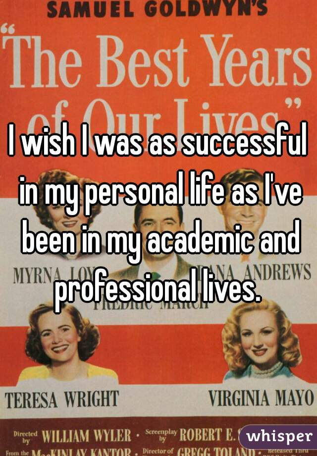 I wish I was as successful in my personal life as I've been in my academic and professional lives.